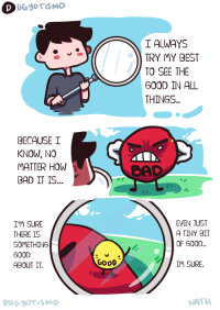 "Bad, Best, and Good: I ALWAYS  TRY MY BEST  TO SEE THE  GOOD IN ALL  THINGS  BECAUSE I  KNOW, NO  ATTER HOW  BAD IT IS..  CAD  I'M SURE  THERE IS  SOMETHING  GOOD  ABOUT IT.  EVEN JUST  A TINY BIT  OF G00D..  GoOD  IM SURE.  NATH <p>A wholesome comic by Dugyotismo via /r/wholesomememes <a href=""https://ift.tt/2Gh4MmV"">https://ift.tt/2Gh4MmV</a></p>"