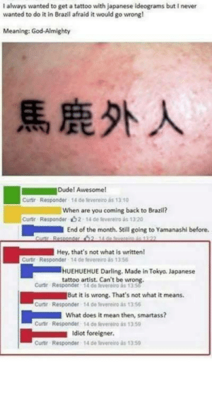 Facebook, God, and Tumblr: I always wanted to get a tattoo with japanese ideograms but I never  wanted to do it in Brazil afraid it would go wrong!  Meaning: God-Almighty  |馬鹿外人  Dudel Awesome!  Curtir Responder 14 de fevereiro as 13 10  When are you coming back to Brazil?  14 de leveretro às 1320  Curtir Responder  2  End of the month. Still going to Yamanashi before.  Hey, that's not what is written!  Curtir Responder 14 de fevereiro as 1356  HUEHUEHUE Darling. Made in Tokyo. Japanese  tattoo artist. Can't be wrong.  Curtir Responder 14 de feverelro as 1358  But it is wrong. That's not what it means.  Curir Responder 14 de fevereiro as 1356  What does it mean then, smartass?  Curtr Responder 14 de feveretro as 13 59  Idiot foreigner  Curtir Responder  14 de tevereito as 13.59 memehumor:  Facebook user gets tattoo in Japan that they believe says 'God-Almighty.' Actually says Idiot Foreigner.'