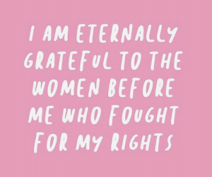 Women, Who, and For: I AM ΕΤΕRNALLY  GRATEFUL TO THE  WOMEN BEFORE  ME WHO FOUGHT  FOR MY RIGHTS