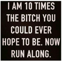 Bitch, Memes, and Run: I AM 10 TIMES  THE BITCH YOU  COULD EVER  HOPE TO BE. NOW  RUN ALONG  SU  EOR  MYEN G.  VEO  BL  OT  1BL0A  111 L  BU  TN  EOEU  HCPR  IT 💁🏼😊 goodgirlwithbadthoughts 💅🏽