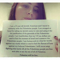 Judaism is a religion that condemns Zionism and terrorism in the name of this religion against a civilian population.  Palestine will be free: I am a 23 year old Jewish American and I stand in  solidarity with the Palestinian people. I am enraged at  Israel for taking my Jewish name in vain and using it for  the justification of the genocide of the Palestinian  people. I am heartbroken that my US tax dollars are  used to fuel the monster of Israel and massacre the  Palestinian people. I am furious and at a loss for words  against my media which is used to fuel the flames of hate  against my beloved Palestinians. I will never stop  fighting this battle till all the Palestinian people are free  and able to see the sea of all of Palestine.  Palestine will be free. Judaism is a religion that condemns Zionism and terrorism in the name of this religion against a civilian population.  Palestine will be free