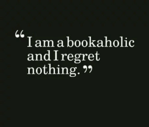 I Regret: I am a bookaholic  and I regret  nothing.