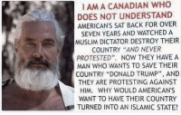 """Donald Trump, Muslim, and Canada: I AM A CANADIAN WHO  DOES NOT UNDERSTAND  AMERICAN'S SAT BACK FOR OVER  SEVEN YEARS AND WATCHED A  MUSLIM DICTATOR DESTROY THEIR  COUNTRY """"AND NEVER  PROTESTED"""". NOW THEY HAVE A  MAN WHO WANTS TO SAVE THEIR  COUNTRY """"DONALD TRUMP"""", AND  THEY ARE PROTESTING AGAINST  HIM. WHY WOULD AMERICAN'S  WANT TO HAVE THEIR COUNTRY  TURNED INTO AN ISLAMIC STATE?"""