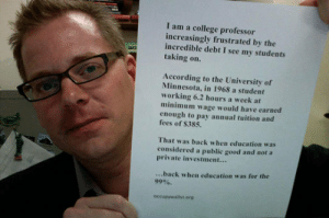 srsfunny:Back When College Was For The 99%: I am a college professor  increasingly frustrated by the  incredible debt I see my students  taking on.  According to the University of  Minnesota, in 1968 a student  working 6.2 hours a week at  minimum wage would have earned  enough to pay annual tuition and  fees of S385.  That was back when education was  considered a public good and not a  private investment...  ...back when education was for the  99%.  occupywalilst.erg srsfunny:Back When College Was For The 99%