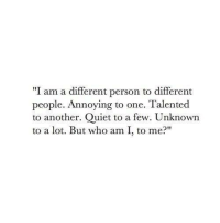"Who Am I, Quiet, and Annoying: ""I am a different person to different  people. Annoying to one. Talented  to another. Quiet to a few. Unknown  to a lot. But who am I, to me?"""