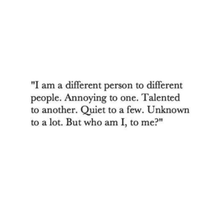 "Who Am I: ""I am a different person to different  people. Annoying to one. Talented  to another. Quiet to a few. Unknown  to a lot. But who am I, to me?"""