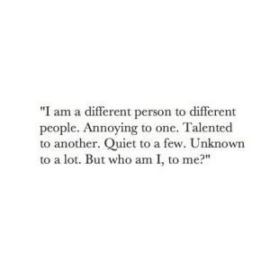 "talented: ""I am a different person to different  people. Annoying to one. Talented  to another. Quiet to a few. Unknown  to a lot. But who am I, to me?"""