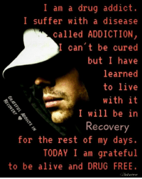 #GratefulAddictsinRcovery: I am a drug addict.  I suffer with a disease  called ADDICTION  I can't be cured  but I have  learned  to live  with it  I will be in  Recovery  for the rest of my days  TODAY I am grateful  to be alive and DRUG FREE #GratefulAddictsinRcovery