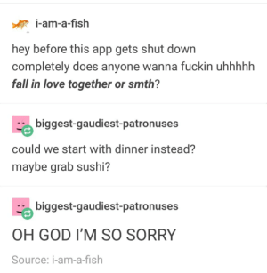 Fall, God, and Love: i-am-a-fish  hey before this app gets shut down  completely does anyone wanna fuckin uhhhhh  fall in love together or smth?  biggest-gaudiest-patronuses  could we start with dinner instead?  maybe grab sushi?  biggest-gaudiest-patronuses  OH GOD I'M SO SORRY  Source: i-am-a-fish Fish makes plans for the end