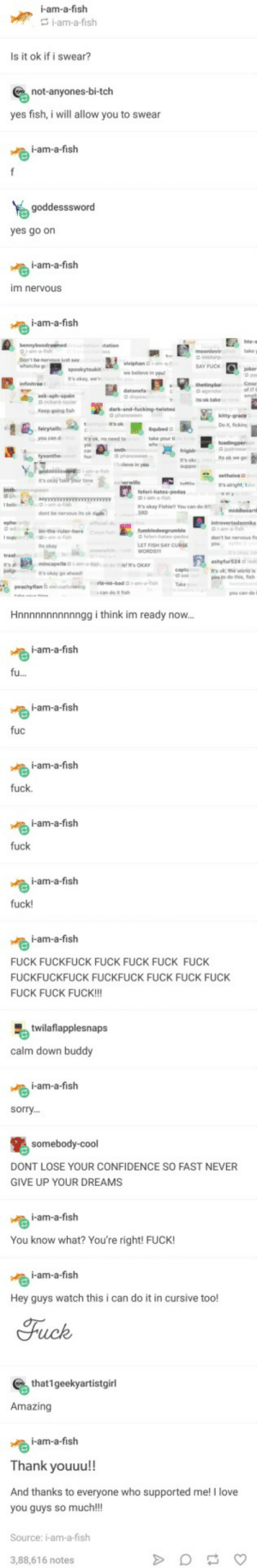Fish finally swears: i-am-a-fish  i-am-a-fish  Is it ok if i swear?  not-anyones-bi-tch  yes fish, i will allow you to swear  i-am-a-fish  goddesssword  yes go on  i-am-a-fish  m nevous  i-am-a-fish  İ.uspookytsuki. Ag whiph  SAY FUCK  it's okay, we  datenefa  Keep going ish  D phanoween  Do it, ficking  take your t  eve in you  it's alright,1  It's okay Fishie!! You can do i  dont be nervous its ok dufe  cia  don't be mervous fis  ts okay  It's ok, the world is  t Sish  Hnnnnnnnnnnngg i think im ready now.  i-am-a-fish  i-am-a-fislh  UC  i-am-a-fish  fuck.  i-am-a-fislh  fuck  i-am-a-fish  fuck!  i-am-a-fish  FUCK FUCKFUCK FUCK FUCK FUCK FUCK  FUCKFUCKFUCK FUCKFUCK FUCK FUCK FUCK  FUCK FUCK FUCK!!!  twillaflapplesnaps  calm down buddy  i-am-a-fish  sorry...  somebody-cool  DONT LOSE YOUR CONFIDENCE SO FAST NEVER  GIVE UP YOUR DREAMS  i-am-a-fish  You know what? You're right! FUCK!  i-am-a-fish  Hey guys watch this i can do it in cursive too!  Fuck  that1geekyartistgirl  Amazing  i-am-a-fish  Thank youuu!!  And thanks to everyone who supported me! I love  you guys so much!!  Source: i-am-a-fish  3,88,616 notes Fish finally swears