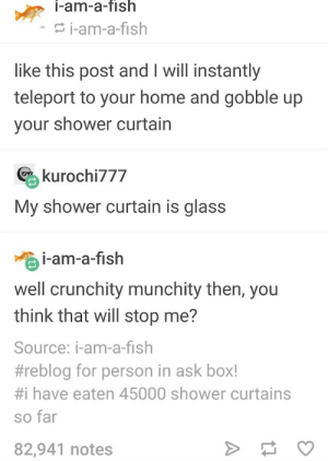 Memes: i-am-a-fish  i-am-a-fish  like this post and I will instantly  teleport to your home and gobble up  your shower curtain  kurochi777  My shower curtain is glass  i-am-a-fish  well crunchity munchity then, you  think that will stop me?  Source: i-am-a-fish  #reblog for person in ask box!  #i have eaten 45000 shower curtains  so far  >  82,941 notes Memes