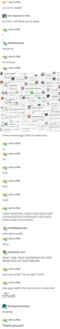 WHY DO I FIND THIS TUMBLR POST SO HILARIOUS https://t.co/Itljby3Ttl: i-am-a-fish  ,  Is it ok if i swear?  not-anyones-bi-tch  yes fish, i will allow you to swear  i-am-a-fish  word  yes go on  i-am-a-fish  im nervous   i-am-a-fish  bennyboodrowned  9 1-am-a-fish  Don't be nervous iust say  whatcha g  tation  moonlovin  s misterp  SAY FUCK  ass  take y  viviphan i-am-a-f  we believe in you!  joker  spookytsukie  It's okay, we're  Cmor  of 1?  small  infinit ree  datonefan  dispos  thetinybab  G agender  its ok take  ask-aph-spain  me  richard-tozier  dark-and-fucking-twistea  G phanoween  It's ok  Keep going fish  fairytaille  you can do  tysontheo  goddesssword  kitty-grace  Do it, ficking  It's ok, no need to  take your ti  loadingperson  imth  justrowar  frigidr  It's ok  suppoi  car  hur  phanoween  1 believe in you  Its ok we go  -am-a-fish  xethaios  it's alright, take  it's okay take your time  epherwillc  imthememeaveen  feferi-hates-pedos  Gi-am-a-fish  phae  I beli  aayyyyyyvvvyyyyyyyvvvvvy  13 i-am-a-fish  It's okay Fishie!! You can do it!!  38D  middleeartl  dont be nervous its ok dude  in-the-ruler-here  Its okay  official-du  C'mon fish  epherwillc  introvertedannika  o  I-am-a-fish  wil :  I support'you fishi-am-a-fish  A,  fumbledeegrumble  G feferi-hates-pedos  LET FISH SAY CURSE  don't be nervous fis  syllic  you  snowwhite rath WORDS!!  It's okay, tak  trasherrific  It's al  judgementor  mincapellac i-am-a-fishcan do this! It's OKAY  it's okay go ahead  ashyfur524 red  captainto It's ok, the world is  you to do this, fish  de  m ria-no-bad i-am-a-fish  Take your  peachyflan excuseforaking  Do  bu can do it fish  you can do i  Hnnnnnnnnnnngg i think im ready now...  i-am-a-fish  tu   i-am-a-fish  fuc  i-am-a-fish  fuck.  i-am-a-fish  fuck  i-am-a-fish  fuck!  i-am-a-fish  FUCK FUCKFUCK FUCK FUCK FUCK FUCK  FUCKFUCKFUCK FUCKFUCK FUCK FUCK  FUCK FUCK FUCK FUCK!!!  twilaflapplesnaps  calm down buddy   i-am-a-fish  sorry  somebody-cool  DONT LOSE YOUR CONFIDENCE SO FAST  NEVER GIVE UP YOUR DREAMS  i-am-a-fish  You know what? You're right! FUCK!  i-am-a-fish  Hey guys watch this i can do it in cursive too!  that1geekyartistgirl  Amazing  i-am-a-fish  Thank youuu!! WHY DO I FIND THIS TUMBLR POST SO HILARIOUS https://t.co/Itljby3Ttl