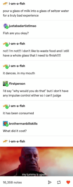 "Bad, Food, and Control: i-am-a-fish  pour a glass of milk into a glass of seltzer water  for a truly bad experience  justabadartistlmao  Fish are you okay?  i-am-a-fish  no!! I'm not!!! I don't like to waste food and I still  have a whole glass that I need to finish!!!  i-am-a-fish  it dances. in my mouth  f1rstperson  I'd say ""why would you do that"" but i don't have  any impulse control either so i can't judge  i-am-a-fish  it has been consumed  brothermanbillskills  What did it cost?  i-am-a-fish  my tummy is upset  16,358 notes  A"