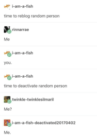 Fish, Time, and Powerful: i-am-a-fislh  i-am-a-fish  time to reblog random person  rinnarrae  Me  i-am-a-fish  you.  i-am-a-fish  time to deactivate random person  twinkle-twinklesilmaril  Me?  i-am-a-fish-deactivated20170402  Me. goldie has become too powerful