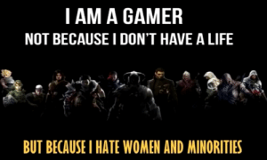 dustyhobo:  ok now this is EPIC: I AM A GAMER  NOT BECAUSE I DON'T HAVE A LIFE  BUT BECAUSEI HATE WOMEN AND MINORITIES dustyhobo:  ok now this is EPIC