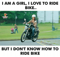 Love, Girl, and How To: I AM A GIRL, I LOVE TO RIDE  BIKE.  AUGHING  BUT I DON'T KNOW HOW TO  RIDE BIKE