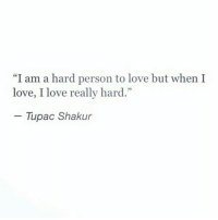 "Love, Tupac Shakur, and Tupac: ""I am a hard person to love but when I  love, I love really hard.""  - Tupac Shakur"