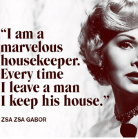 "Memes, Marvel, and Marvelous: ""I am a  marvelous  housekeeper.  Every time  I leave a man  I keep his house.""  ZSA ZSA GABOR 💁🏼 rip goodgirlwithbadthoughts 💅🏼"