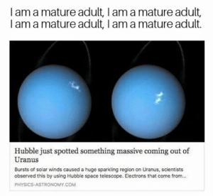 Memes, Space, and Physics: I am a mature adult, I am a mature adult  I am a mature adult, I am a mature adult.  Hubble just spotted something massive coming out of  Uranus  Bursts of solar winds caused a huge sparkling region on Uranus, scientists  observed this by using Hubble space telescope. Electrons that come from..  PHYSICS ASTRONOMY.COM Uranus is expanding.