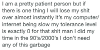 Internet, Shit, and Computer: I am a pretty patient person but if  there is one thing I will lose my shit  over almost instantly it's my computer/  internet being slow my tolerance level  is exactly 0 for that shit man I did my  time in the 90's/2000's I don't need  any of this garbage