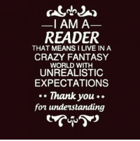 Fantasy World: I AM A  READER  THAT MEANS I LIVE IN A  CRAZY FANTASY  WORLD WITH  UNREALISTIC  EXPECTATIONS  Thank you  fon understanding