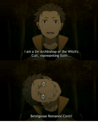 Why did I laugh to this... I have no idea. Probably cause Subaru's life is fucked up. Anime: Re zero   ~aki~: I am a Sin Archbishop of the Witch's  Cult, representing Sloth..  Betelgeuse Romanée-Conti! Why did I laugh to this... I have no idea. Probably cause Subaru's life is fucked up. Anime: Re zero   ~aki~