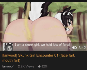 thank you, very cool !: I am a skunk girl, we hold lots of farts!  HD 3:42  [lanwoof] Skunk Girl Encounter 01 (face fart,  mouth fart)  lanwoof  2.2K Views  92% thank you, very cool !