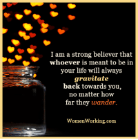 The people who are supposed to be in your life will gravitate to you...: I am a strong believer that  Whoever is meant to be in  your life will always  gravitate  back towards you,  no matter how  far they wander.  WomenWorking com The people who are supposed to be in your life will gravitate to you...