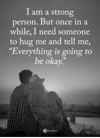 "Memes, Okay, and Strong: I am a strong  person, But once in a  while, I need someone  to hug me and tell me,  Everything is going to  be okay.""  35"