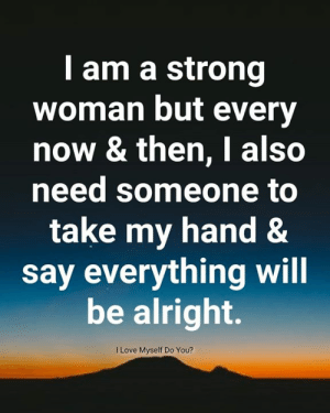 But Every: I am a strong  woman but every  now & then, I also  need someone to  take my hand &  say everything will  be alright.  I Love Myself Do You?