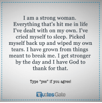 """God, Life, and Break: I am a strong woman.  Everything that's hit me in life  I've dealt with on my own. I've  cried myself to sleep. Picked  myself back up and wiped my own  tears. I have grown from things  meant to break me. I get stronger  by the day and I have God to  thank for that.  Type """"yes"""" if you agree!  RuotesGate"""