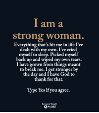 God, Life, and Break: I am a  strong woman.  Everything that's hit me in life I've  dealt with my own. I've cried  myself to sleep. Picked myself  back up and wiped my own tears.  I have grown from things meant  to break me. I et stronger by  the day and I have God to  thank for that.  Type Yes if you agree.  Lessons Taught  By LIFE <3