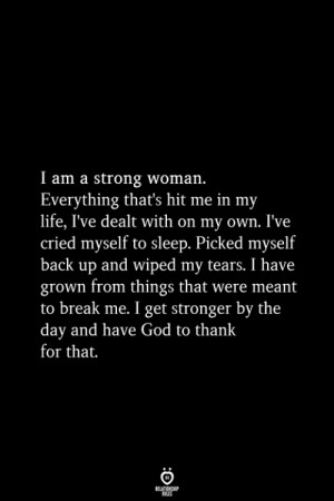 dealt: I am a strong woman.  Everything that's hit me in my  life, I've dealt with on my own. I've  cried myself to sleep. Picked myself  back up and wiped my tears. I have  grown from things that were meant  to break me. I get stronger by the  day and have God to thank  for that.  RELATIONSHIP  ES
