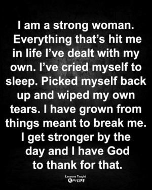 <3: I am a strong woman.  Everything that's hit me  in life l've dealt with my  own. I've cried myself to  sleep. Picked myself back  up and wiped my own  tears. I have grown from  things meant to break me.  I get stronger by the  day and I have God  to thank for that.  Lessons Taught  By LIFE <3