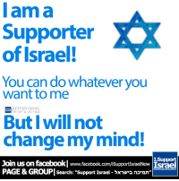 """groupie: I am a  Supporter  of Israel!  You can do whatever you  want to me  But I will not  change my mind!  I-Support  Join us on facebookl www.facebook.com/isupportsraelNow Israel  PAGE &GROUPI Search: support Israel nonn"""""""