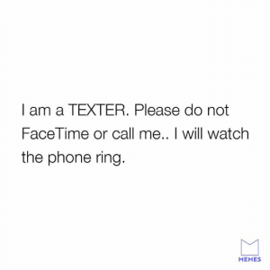 Dank, Facetime, and Memes: I am a TEXTER. Please do not  FaceTime or call me.. I will watch  the phone ring  MEMES Text only please.