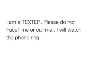Facetime, Phone, and Watch: I am a TEXTER. Please do not  FaceTime or call me.. I will watch  the phone ring