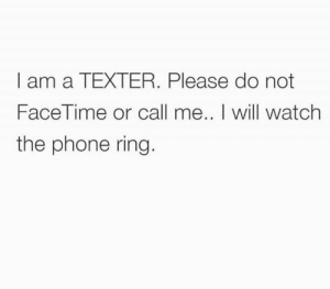 Facetime: I am a TEXTER. Please do not  FaceTime or call me.. I will watch  the phone ring.