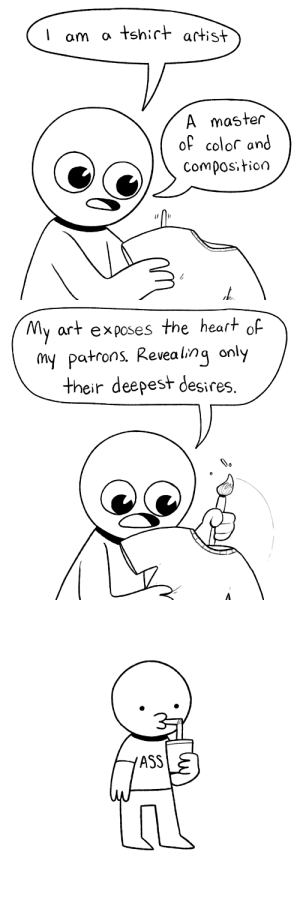 icecreamsandwichcomics:  Exposing the soul: I am a tshirt artist  A master  of colof and  Composition   My art exposes the heart of  my patrons Revealing only  their deepest desires   ASS icecreamsandwichcomics:  Exposing the soul