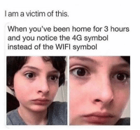 Memes, Home, and Been: I am a victim of this.  When you've been home for 3 hours  and you notice the 4G symbol  instead of the WIFl symbol Dm to exactly 8 people for a shoutout 🔥🔥