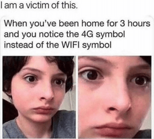 Dank, Home, and Wifi: I am a victim of this.  When you've been home for 3 hours  and you notice the 4G symbol  instead of the WIFI symbol Wifi let me down again.