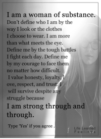 <3: I am a woman of substance.  Don't define who I am by the  way I look or the clothes  I choose to wear. I am more  than what meets the eye.  Define me by the tough battles  I fight each day. Define  me  by my courage to face them  no matter how difficult.  I value honesty, loyalty,  ove, respect, and trust  will survive despite any  struggle because  I am strong through and  through  Type 'Yes' if you agree  Life Learned  F e e l i ng s <3