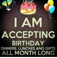 Birthday, All, and  Gifts: I AM  ACCEPTING  BIRTHDAY  DINNERS, LUNCHES AND GIFTS  ALL MONTH LONG