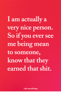 Memes, Shit, and Mean: I am actually a  very nice person.  So if you ever see  me being mean  to someone,  know that they  earned that shit.  LifeLearnedFeelings <3