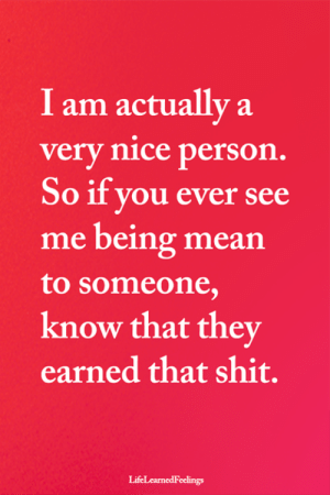 Memes, Shit, and Mean: I am actually a  very nice person.  So if you ever see  me being mean  to someone,  know that they  earned that shit.  LifeLearnedFeelings