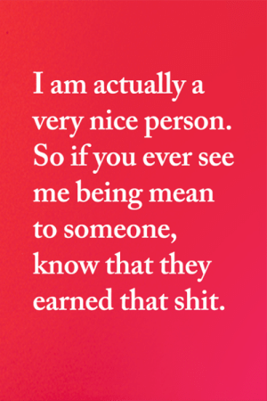 <3: I am actually a  very nice person.  So if you ever see  me being mean  to someone,  know that they  earned that shit. <3