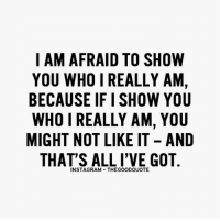thegoodquote quotestoliveby positivevibes: I AM AFRAID TO SHOW  YOU WHO I REALLY AM,  BECAUSE IFISHOW YOU  WHO I REALLY AM, YOU  MIGHT NOT LIKE IT AND  THAT'S ALL I'VE GOT  INSTAGRAM THEGOODQUOTE thegoodquote quotestoliveby positivevibes