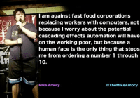 meirl: I am against fast food corporations  replacing workers with computers, not  because I worry about the potential  cascading effects automation will have  on the working poor, but because a  human face is the only thing that stops  me from ordering a number 1 through  10.  Mike Amory  @TheMikeAmory meirl