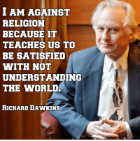 Memes, Amaz, and World: I AM AGAINST  RELIGION  BECAUSE IT  TEACHES US TO  BE SATISFIED  WITH NOT  UNDERSTANDING  THE WORLD.  RICHARD DAWKINS Richard Dawkins is just amazing  (The Prophet)
