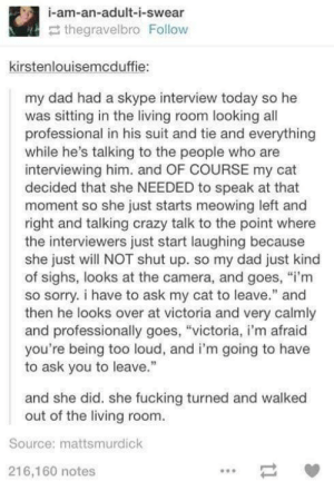 """Too good not to shareomg-humor.tumblr.com: i-am-an-adult-i-swear  2 thegravelbro Follow  kirstenlouisemcduffie:  my dad had a skype interview today so he  was sitting in the living room looking all  professional in his suit and tie and everything  while he's talking to the people who are  interviewing him. and OF COURSE my cat  decided that she NEEDED to speak at that  moment so she just starts meowing left and  right and talking crazy talk to the point where  the interviewers just start laughing because  she just will NOT shut up. so my dad just kind  of sighs, looks at the camera, and goes, """"i'm  so sorry. i have to ask my cat to leave."""" and  then he looks over at victoria and very calmly  and professionally goes, """"victoria, i'm afraid  you're being too loud, and i'm going to have  to ask you to leave.""""  and she did. she fucking turned and walked  out of the living room.  Source: mattsmurdick  216,160 notes Too good not to shareomg-humor.tumblr.com"""